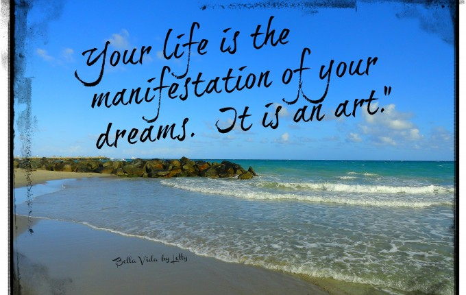 Your life is the manifestation of your dreams. It is an art.""